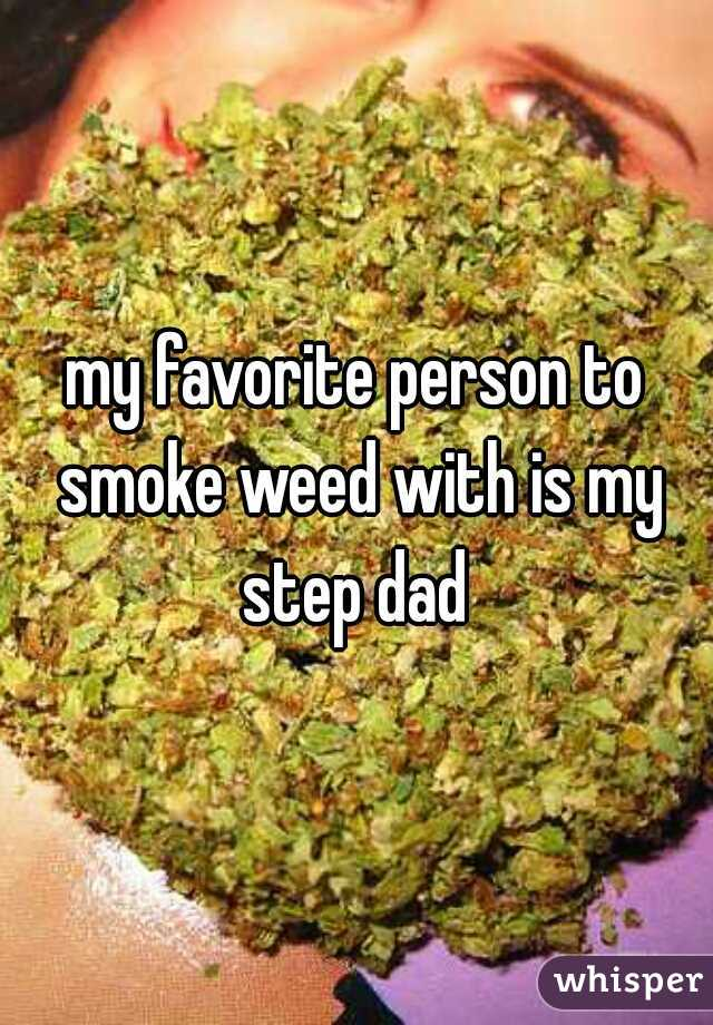 my favorite person to smoke weed with is my step dad