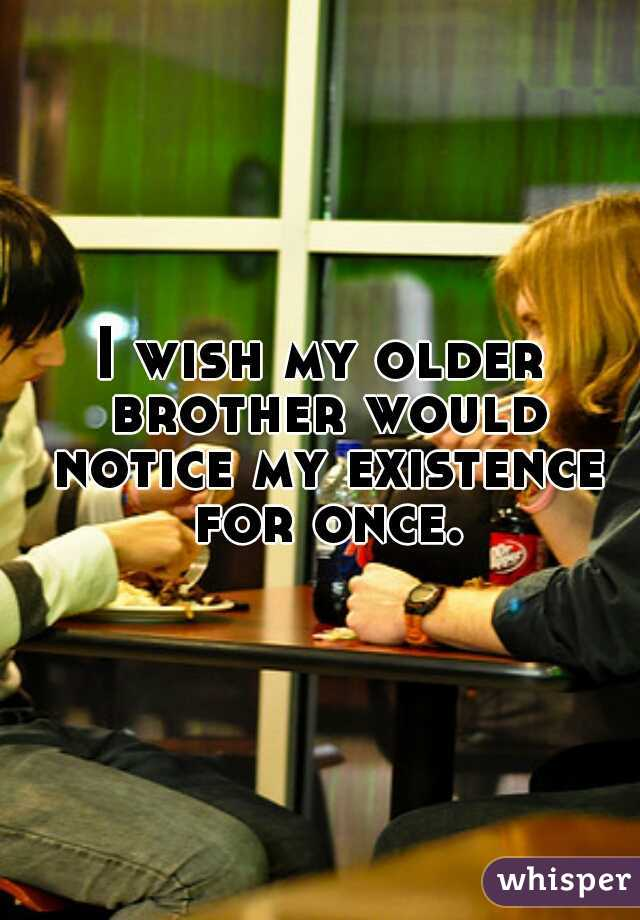 I wish my older brother would notice my existence for once.