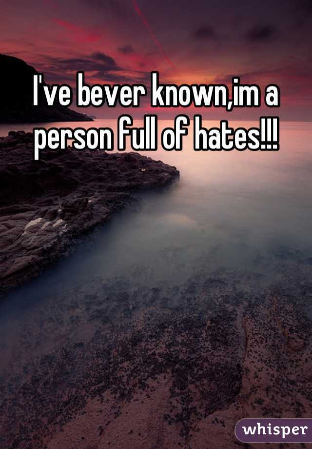 I've bever known,im a person full of hates!!!