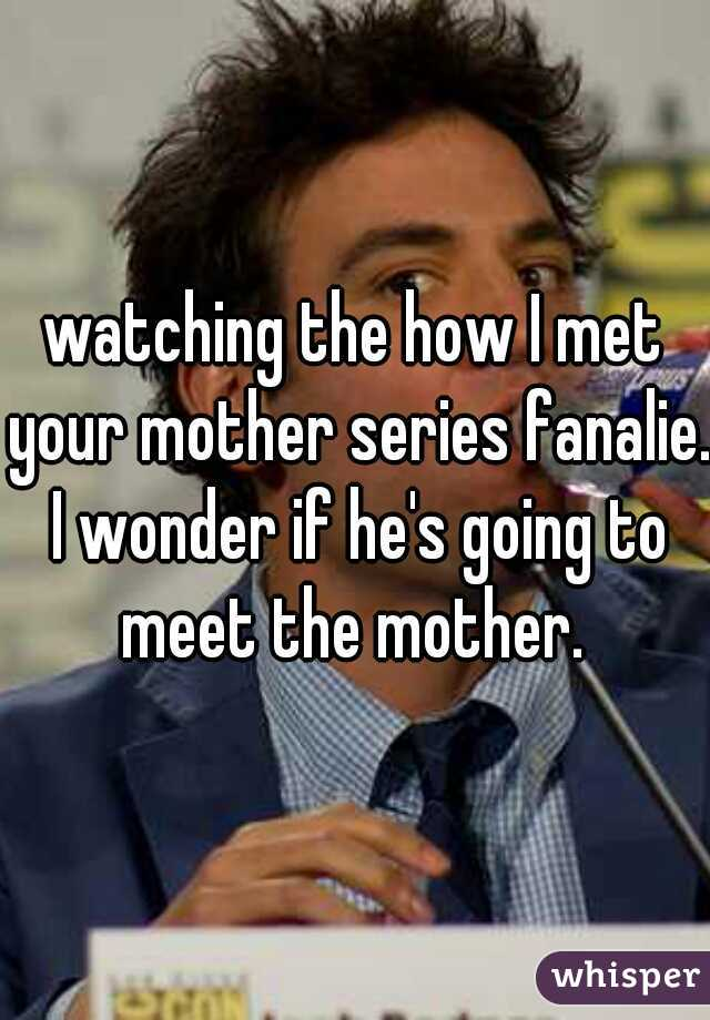 watching the how I met your mother series fanalie. I wonder if he's going to meet the mother.