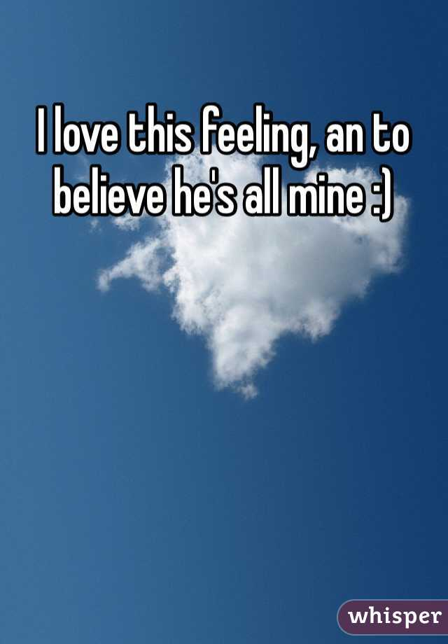I love this feeling, an to believe he's all mine :)