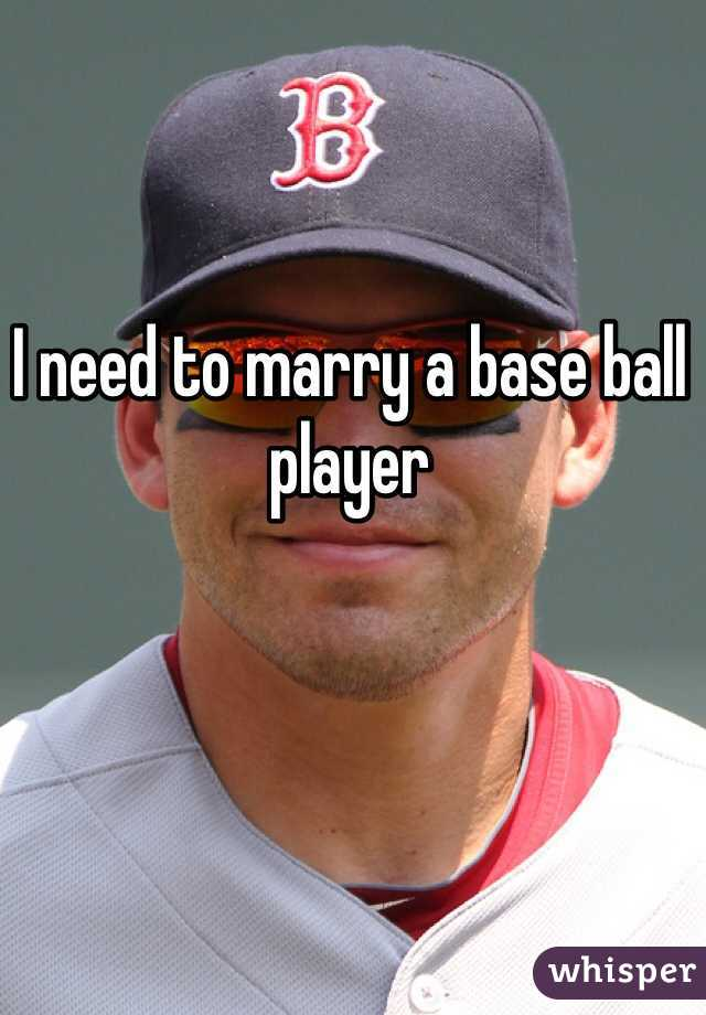 I need to marry a base ball player