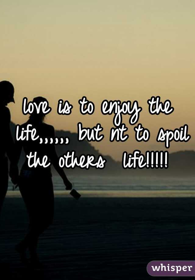 love is to enjoy the life,,,,,, but nt to spoil the others  life!!!!!