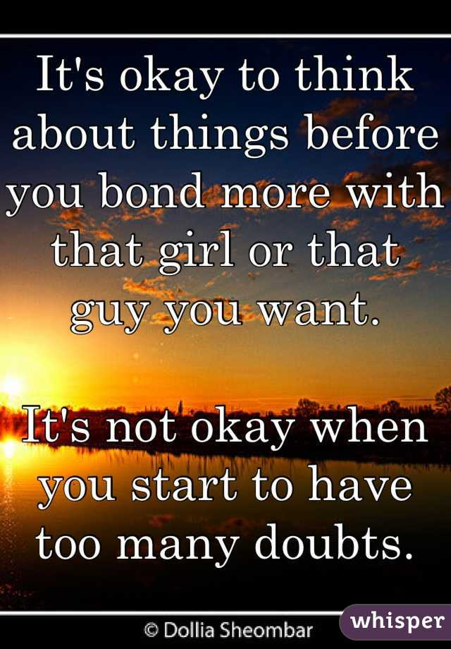 It's okay to think about things before you bond more with that girl or that guy you want.  It's not okay when you start to have too many doubts.