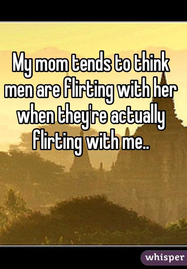 My mom tends to think men are flirting with her when they're actually flirting with me..