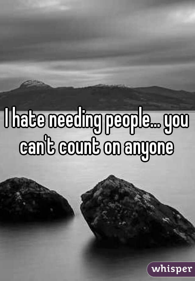 I hate needing people... you can't count on anyone