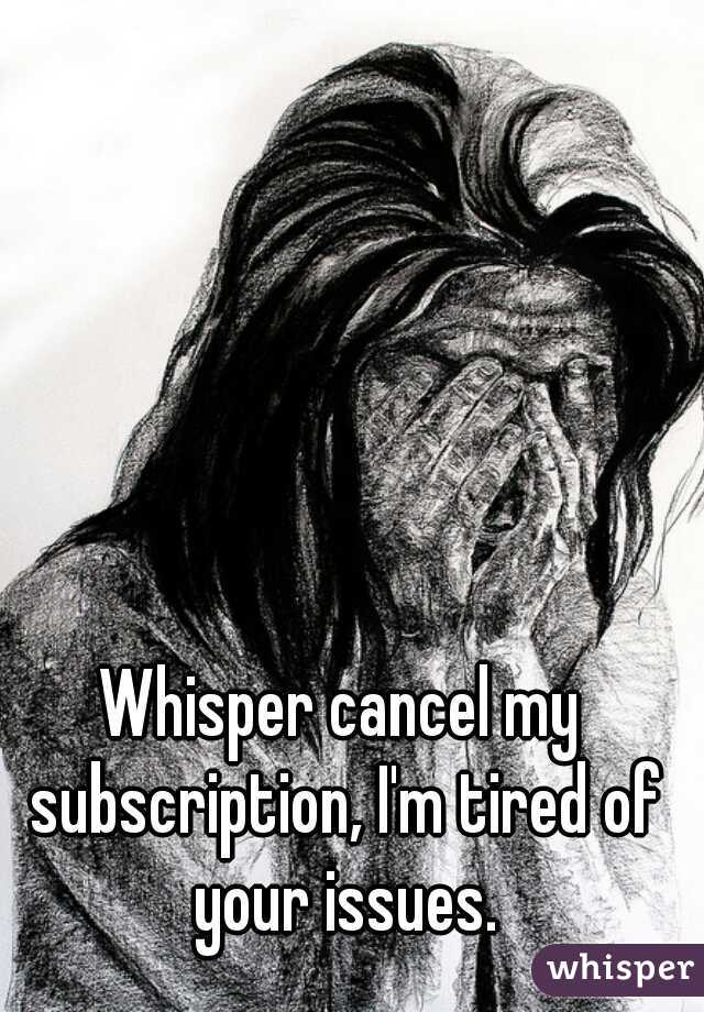 Whisper cancel my subscription, I'm tired of your issues.