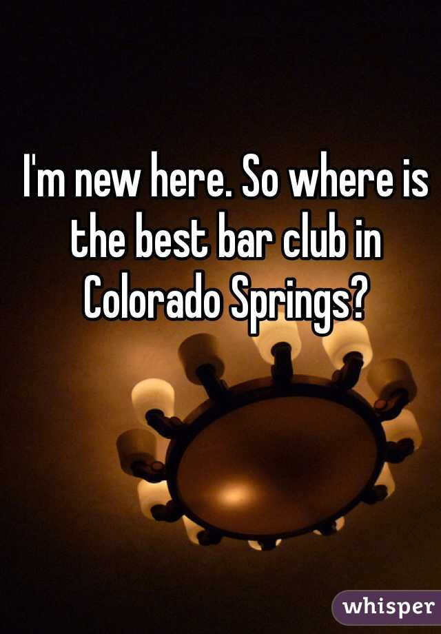 I'm new here. So where is the best bar club in Colorado Springs?