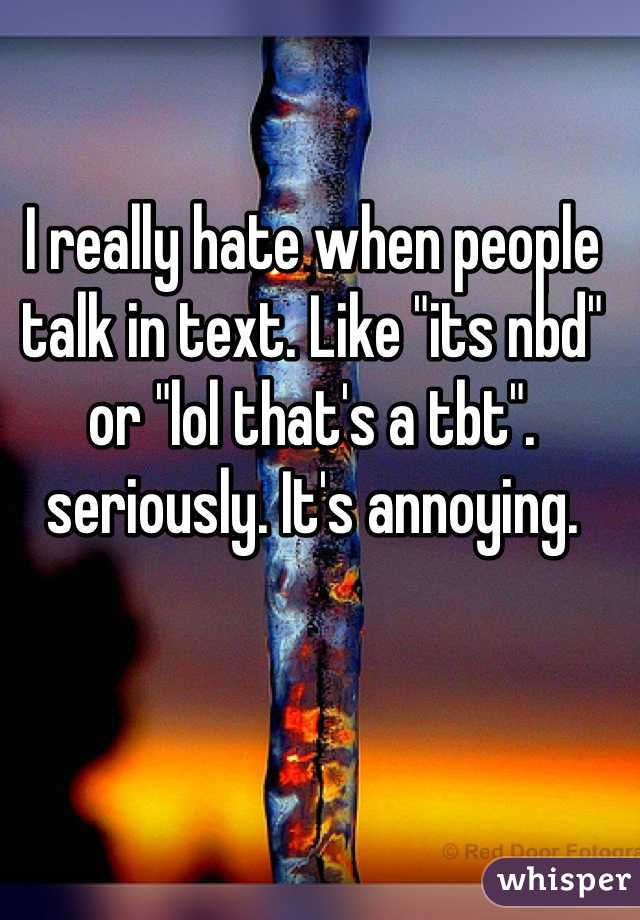 "I really hate when people talk in text. Like ""its nbd"" or ""lol that's a tbt"". seriously. It's annoying."