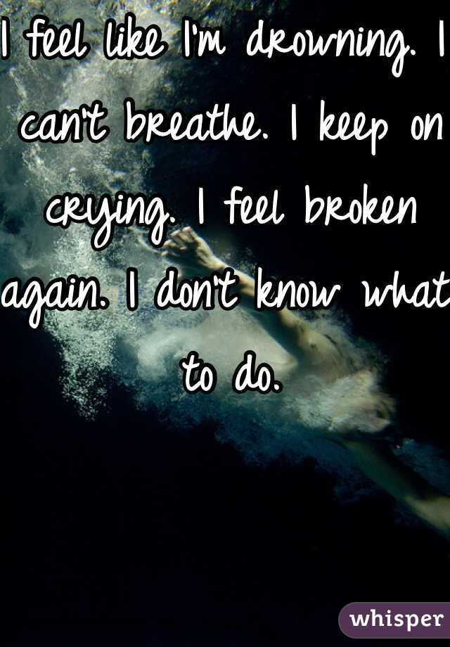 I feel like I'm drowning. I can't breathe. I keep on crying. I feel broken again. I don't know what to do.