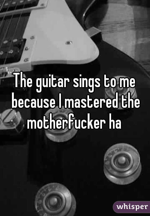 The guitar sings to me because I mastered the motherfucker ha