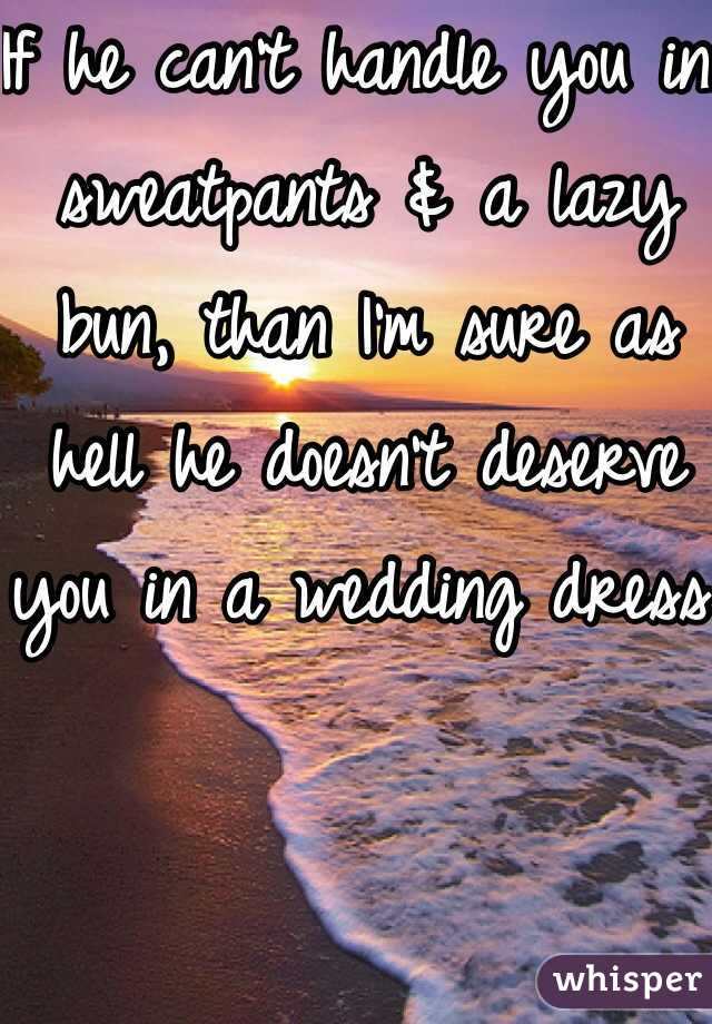 If he can't handle you in sweatpants & a lazy bun, than I'm sure as hell he doesn't deserve you in a wedding dress.