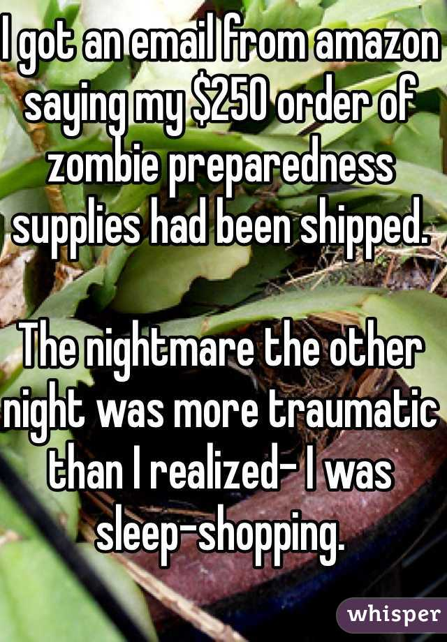 I got an email from amazon saying my $250 order of zombie preparedness supplies had been shipped.   The nightmare the other night was more traumatic than I realized- I was sleep-shopping.