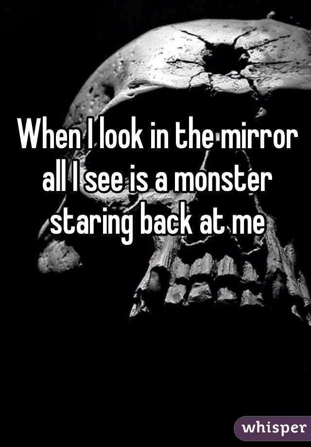 When I look in the mirror all I see is a monster staring back at me