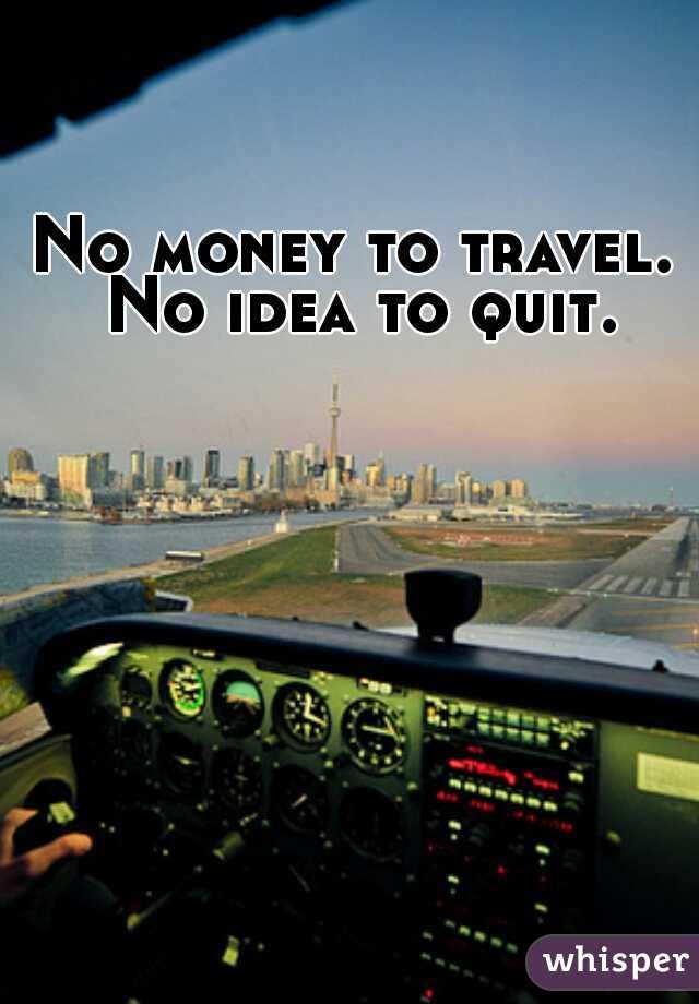 No money to travel. No idea to quit.