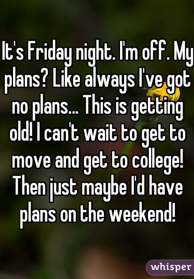 It's Friday night. I'm off. My plans? Like always I've got no plans... This is getting old! I can't wait to get to move and get to college! Then just maybe I'd have plans on the weekend!