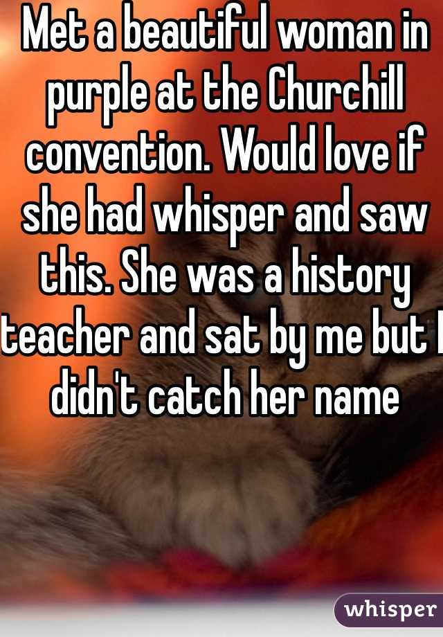 Met a beautiful woman in purple at the Churchill convention. Would love if she had whisper and saw this. She was a history teacher and sat by me but I didn't catch her name