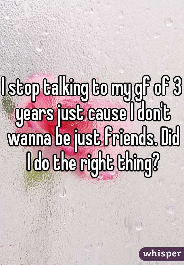 I stop talking to my gf of 3 years just cause I don't wanna be just friends. Did I do the right thing?