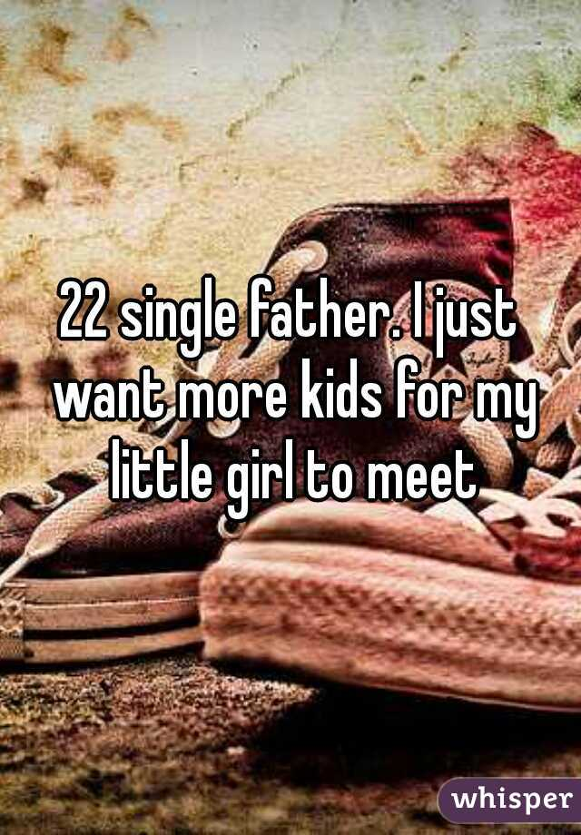 22 single father. I just want more kids for my little girl to meet