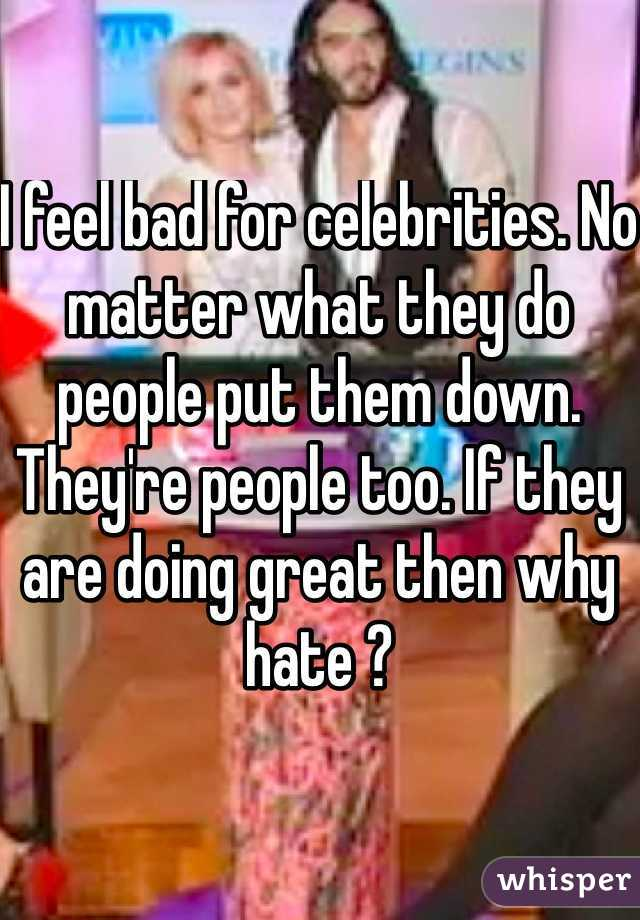 I feel bad for celebrities. No matter what they do people put them down. They're people too. If they are doing great then why hate ?