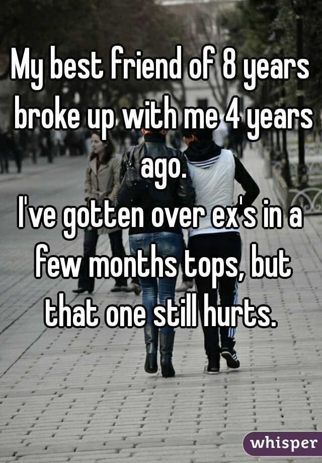 My best friend of 8 years broke up with me 4 years ago.   I've gotten over ex's in a few months tops, but that one still hurts.