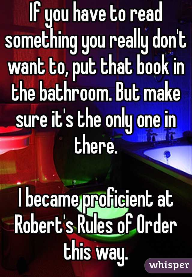 If you have to read something you really don't want to, put that book in the bathroom. But make sure it's the only one in there.   I became proficient at Robert's Rules of Order this way.