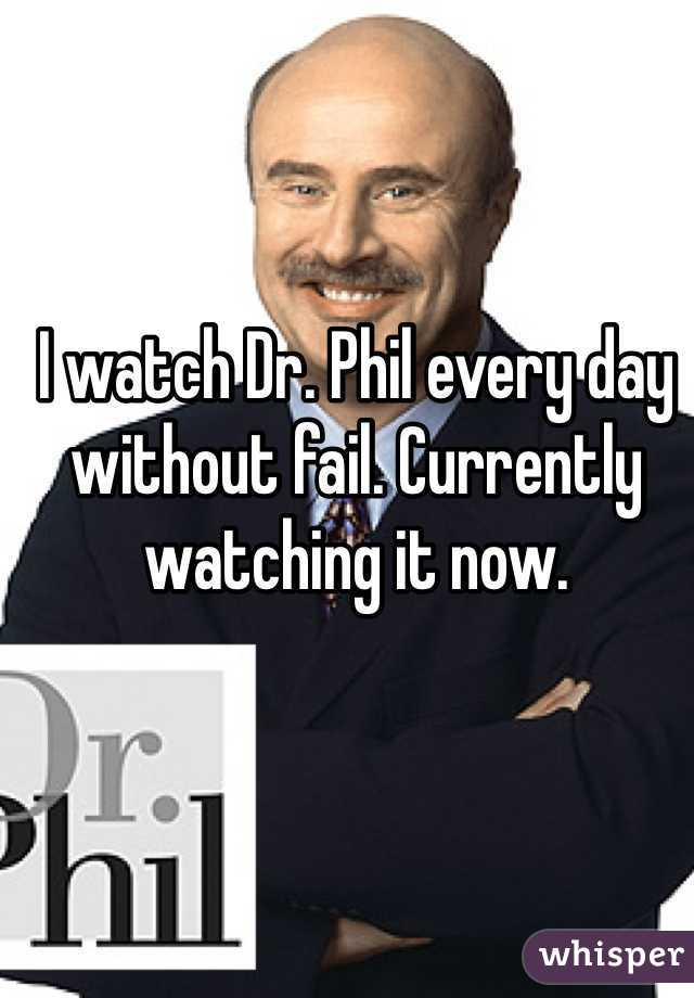 I watch Dr. Phil every day without fail. Currently watching it now.