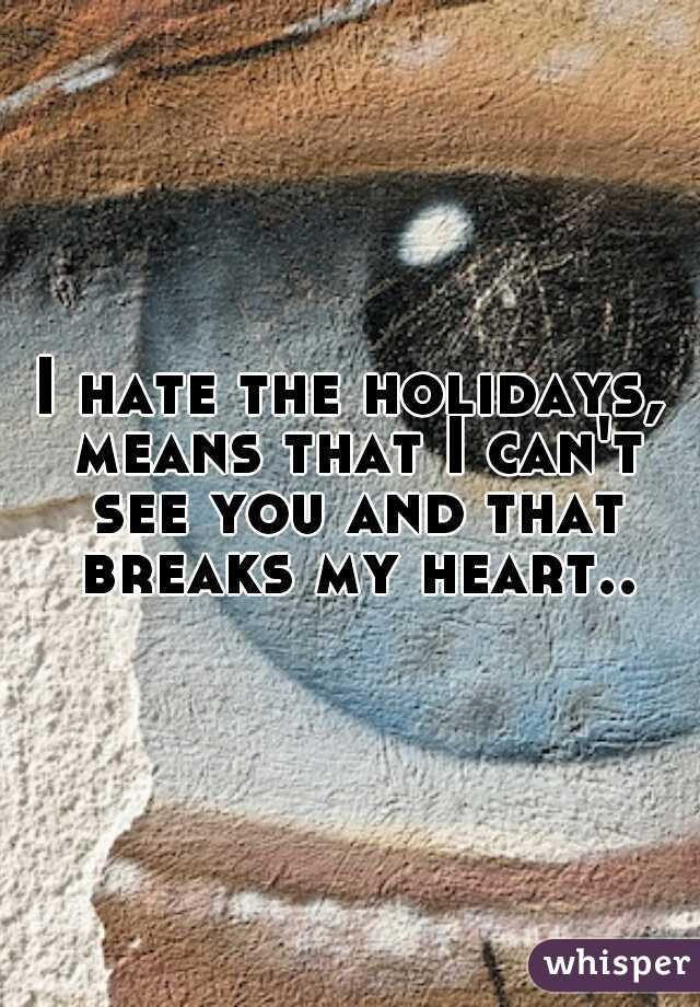 I hate the holidays, means that I can't see you and that breaks my heart..