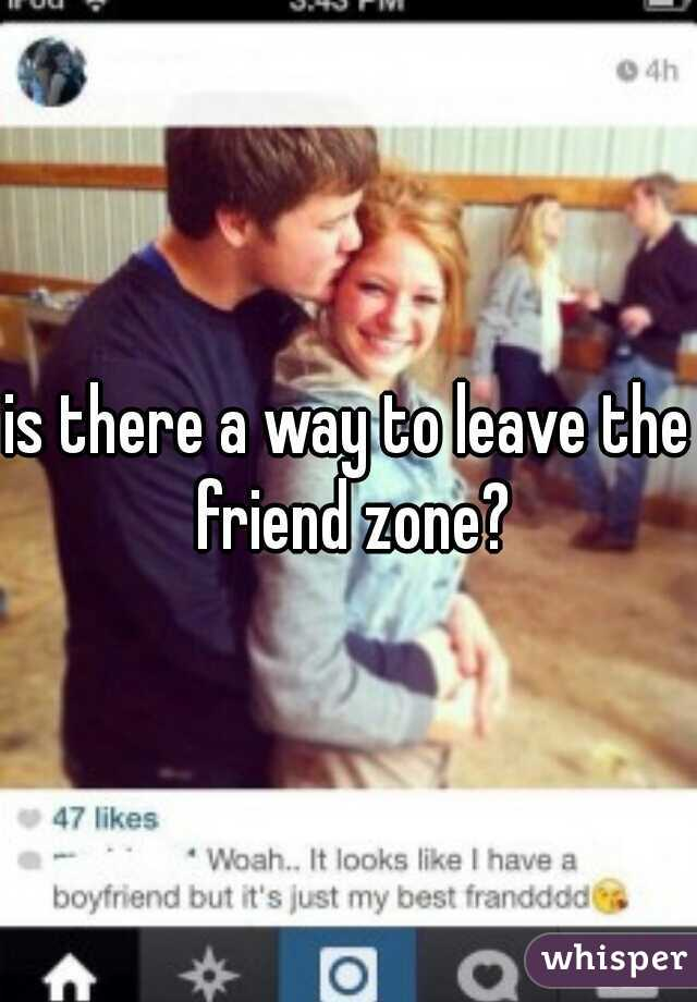 is there a way to leave the friend zone?