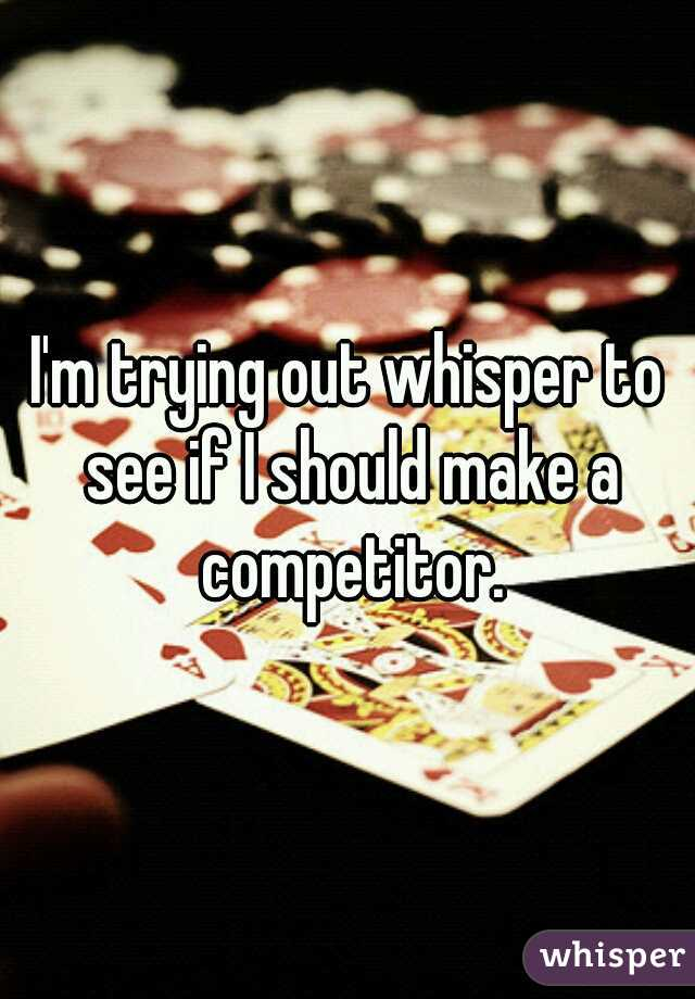 I'm trying out whisper to see if I should make a competitor.