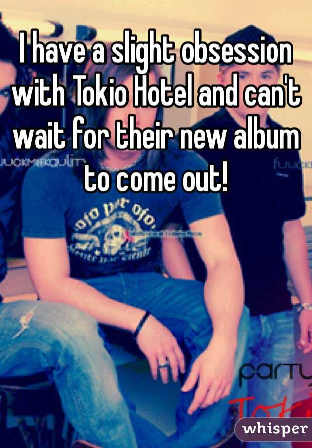 I have a slight obsession with Tokio Hotel and can't wait for their new album to come out!