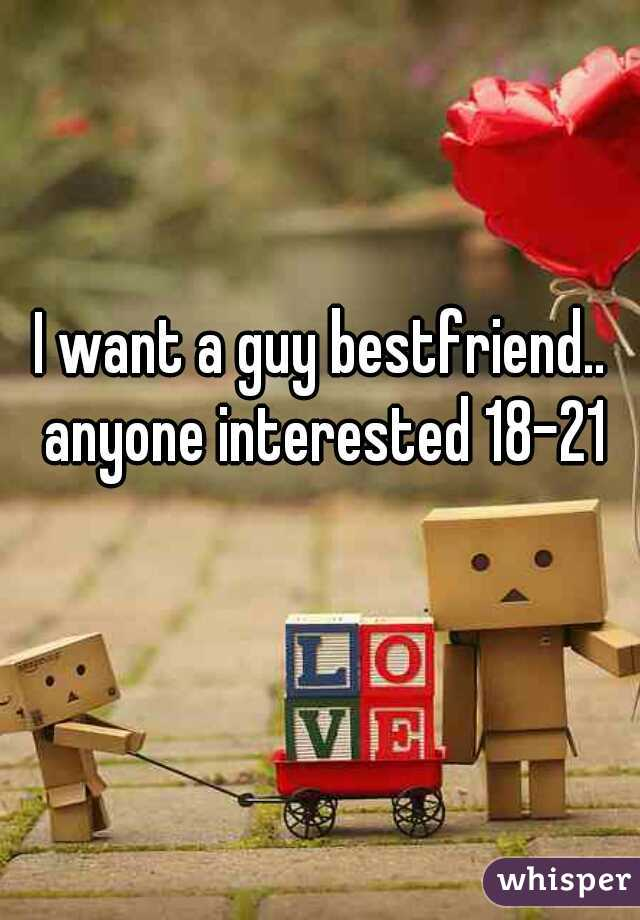 I want a guy bestfriend.. anyone interested 18-21