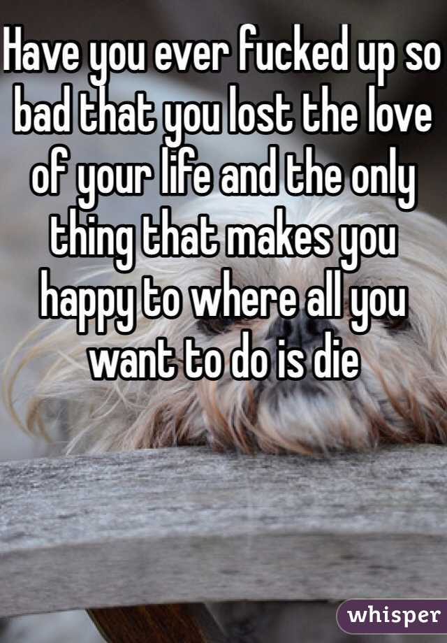 Have you ever fucked up so bad that you lost the love of your life and the only thing that makes you happy to where all you want to do is die