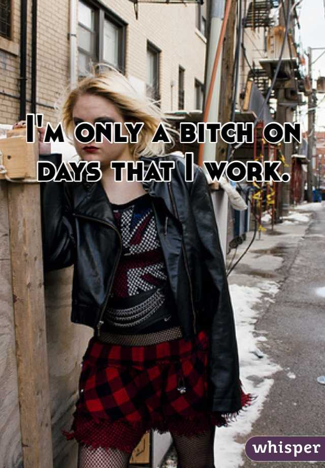 I'm only a bitch on days that I work.
