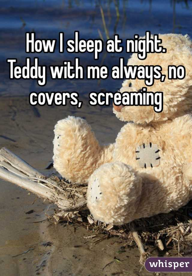 How I sleep at night. Teddy with me always, no covers,  screaming