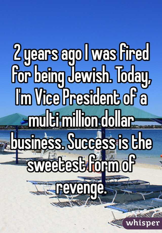 2 years ago I was fired for being Jewish. Today, I'm Vice President of a multi million dollar business. Success is the sweetest form of revenge.