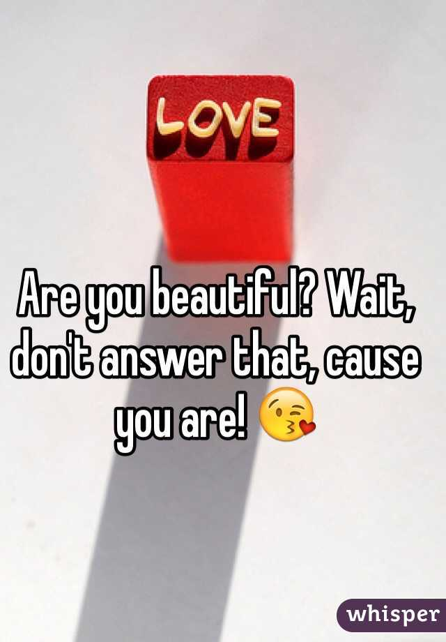 Are you beautiful? Wait, don't answer that, cause you are! 😘