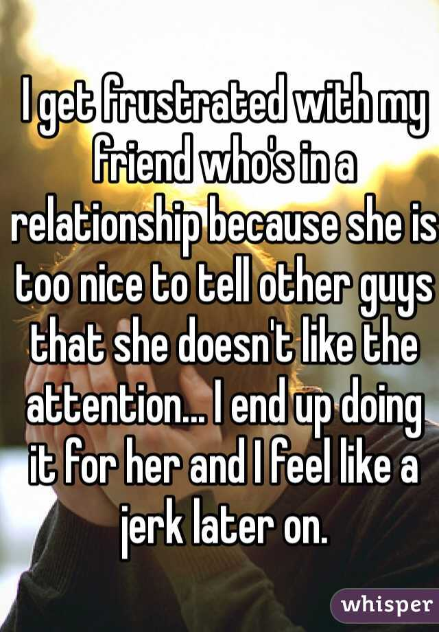I get frustrated with my friend who's in a relationship because she is too nice to tell other guys that she doesn't like the attention... I end up doing it for her and I feel like a jerk later on.