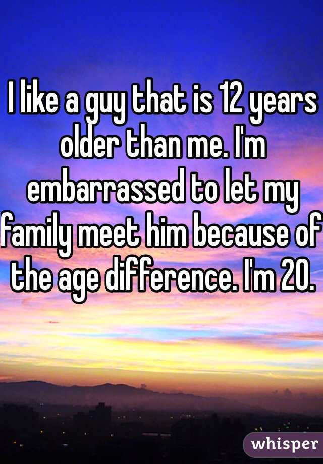 I like a guy that is 12 years older than me. I'm embarrassed to let my family meet him because of the age difference. I'm 20.