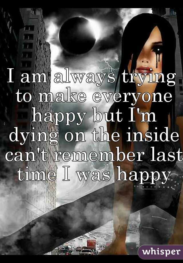 I am always trying to make everyone happy but I'm dying on the inside can't remember last time I was happy