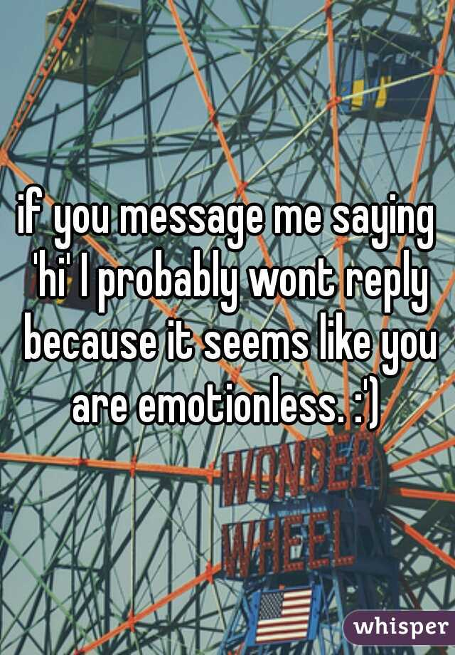 if you message me saying 'hi' I probably wont reply because it seems like you are emotionless. :')