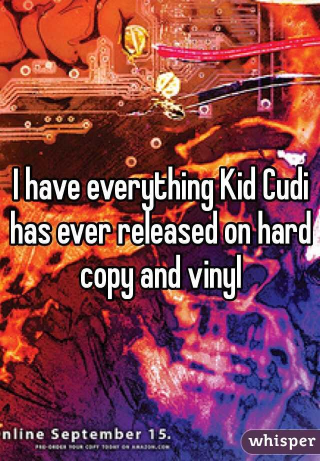 I have everything Kid Cudi has ever released on hard copy and vinyl