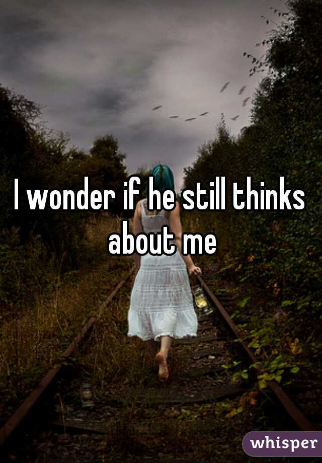 I wonder if he still thinks about me