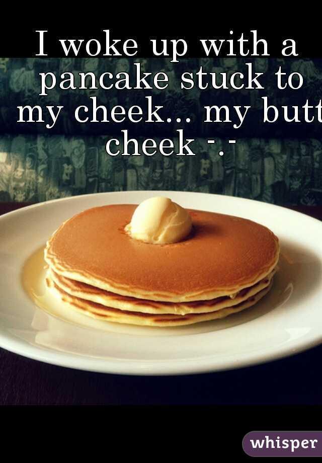 I woke up with a pancake stuck to my cheek... my butt cheek -.-