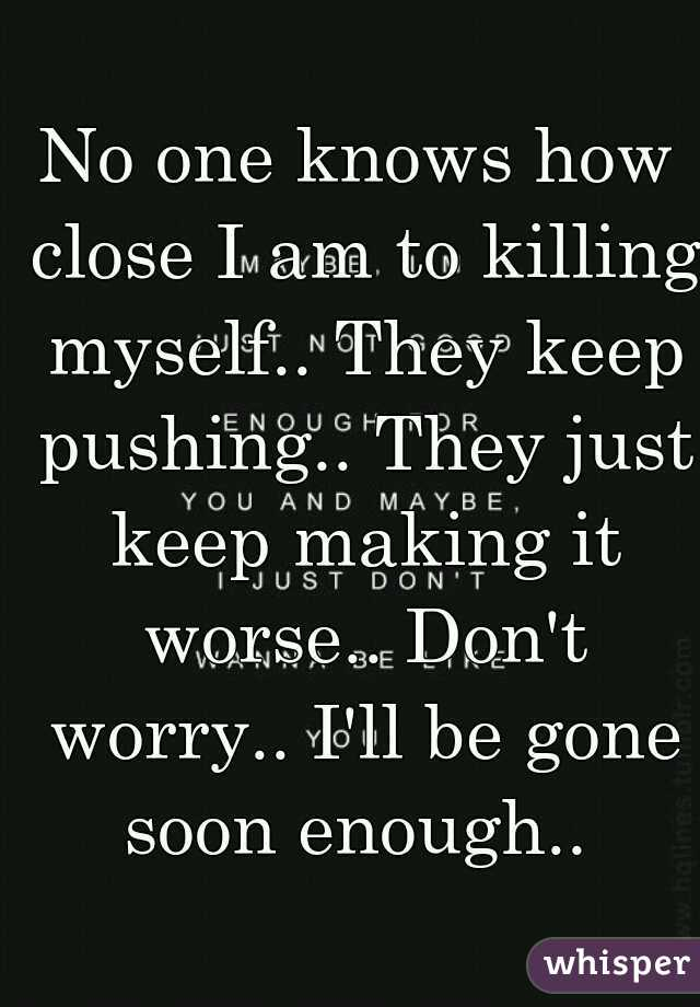 No one knows how close I am to killing myself.. They keep pushing.. They just keep making it worse.. Don't worry.. I'll be gone soon enough..