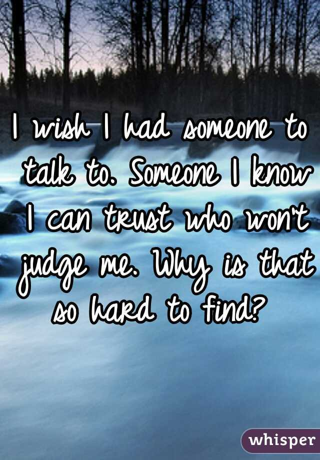 I wish I had someone to talk to. Someone I know I can trust who won't judge me. Why is that so hard to find?