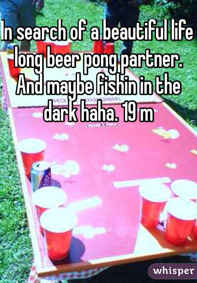 In search of a beautiful life long beer pong partner. And maybe fishin in the dark haha. 19 m