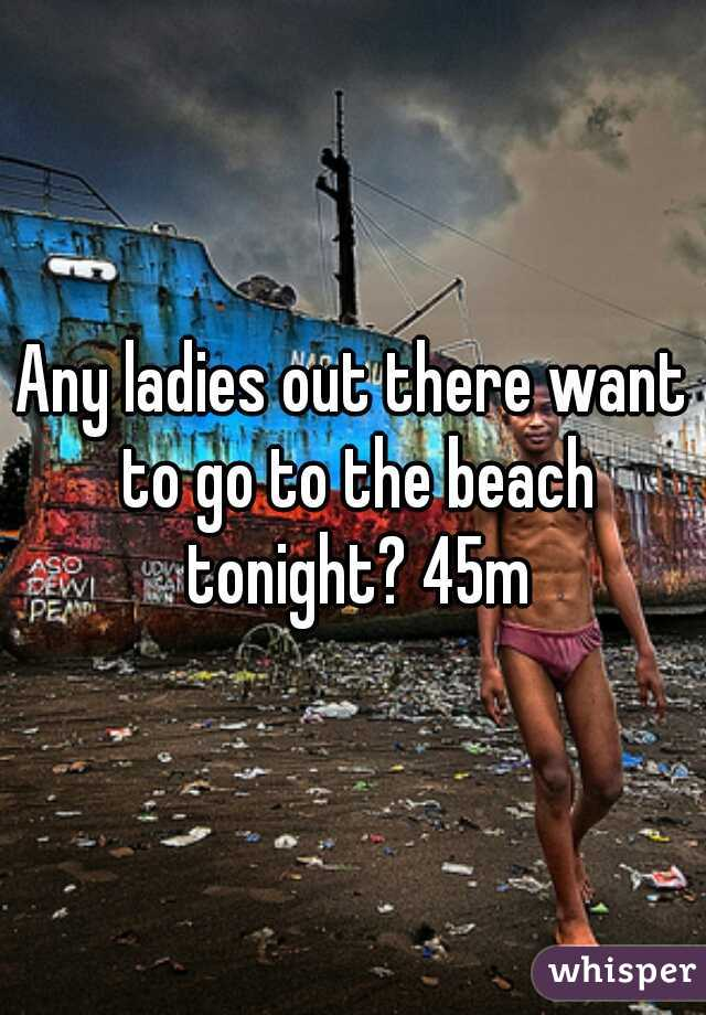 Any ladies out there want to go to the beach tonight? 45m