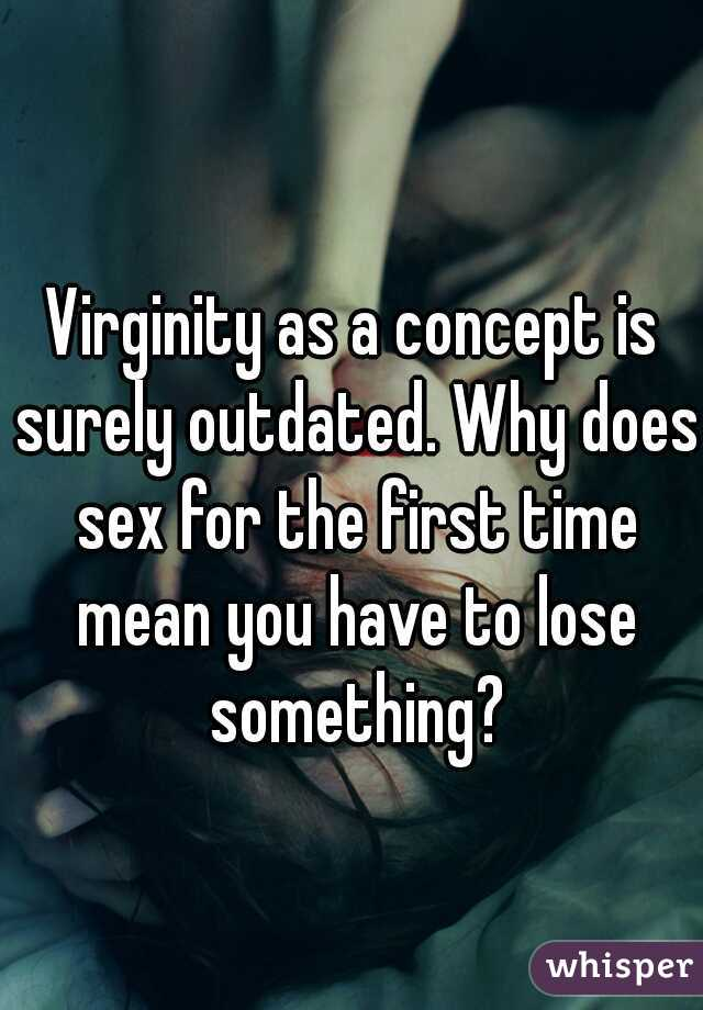 Virginity as a concept is surely outdated. Why does sex for the first time mean you have to lose something?