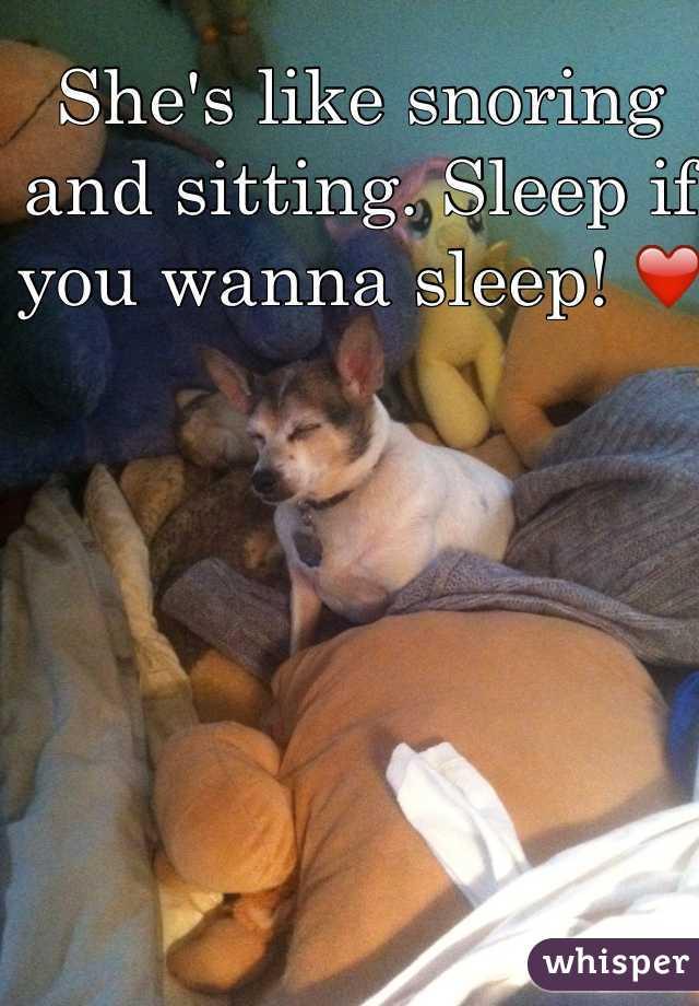 She's like snoring and sitting. Sleep if you wanna sleep! ❤️